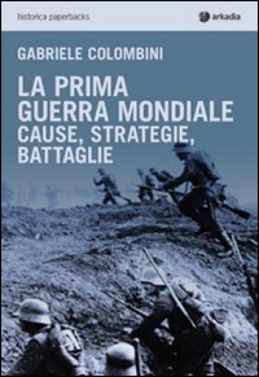 La prima guerra mondiale. Cause, strategie, battaglie - Gabriele Colombini | Jonathanterrington.com