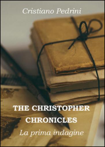 La prima indagine. The Cristhopher chronicles - Cristiano Pedrini |