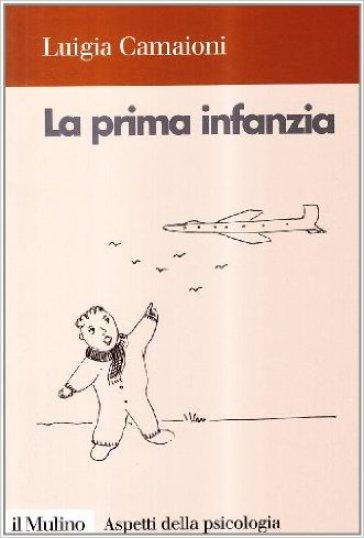 La prima infanzia. Lo sviluppo psicologico nei primi tre anni di vita - Luigia Camaioni |
