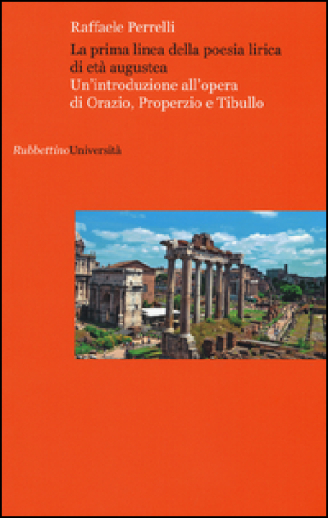 La prima linea della poesia lirica di età augustea. Un'introduzione all'opera di Orazio, Properzio e Tibullo - Raffaele Perrelli | Thecosgala.com