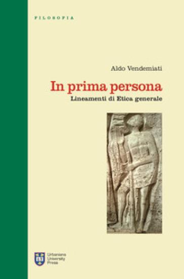 In prima persona. Lineamenti di etica generale. Ediz. integrale - Aldo Vendemiati |