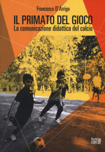 Il primato del gioco. La comunicazione didattica del calcio - Francesco D'Arrigo   Jonathanterrington.com
