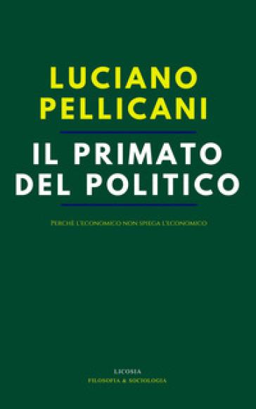 Il primato del politico. Perché l'economico non spiega l'economico - Luciano Pellicani  