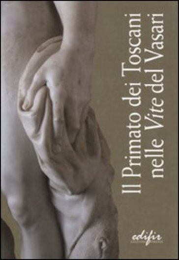 Il primato dei toscani nelle «Vite» del Vasari. Catalogo della mostra (Arezzo, 3 settembre 2011-9 gennaio 2012) - P. Refice |