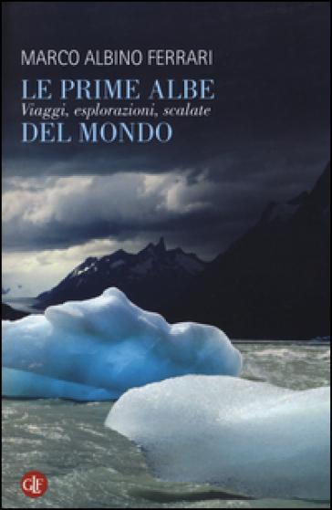 Le prime albe del mondo. Viaggi, esplorazioni, scalate - Marco Albino Ferrari | Thecosgala.com
