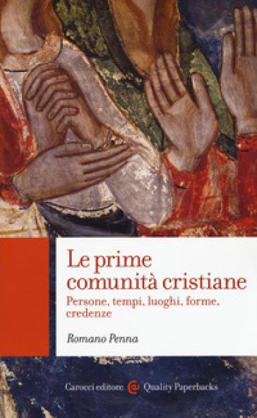 Le prime comunità cristiane. Persone, tempi, luoghi, forme, credenze - Romano Penna |