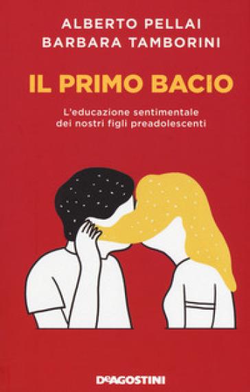 Il primo bacio. L'educazione sentimentale dei nostri figli preadolescenti - Alberto Pellai | Thecosgala.com