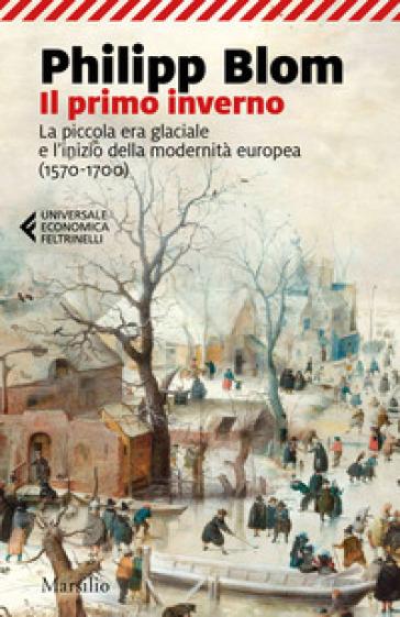 Il primo inverno. La piccola era glaciale e l'inizio della modernità europea (1570-1700) - Philipp Blom |