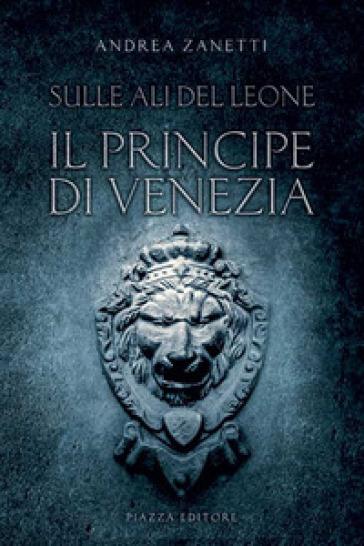Il principe di Venezia. Sulle ali del leone - Andrea Zanetti   Rochesterscifianimecon.com