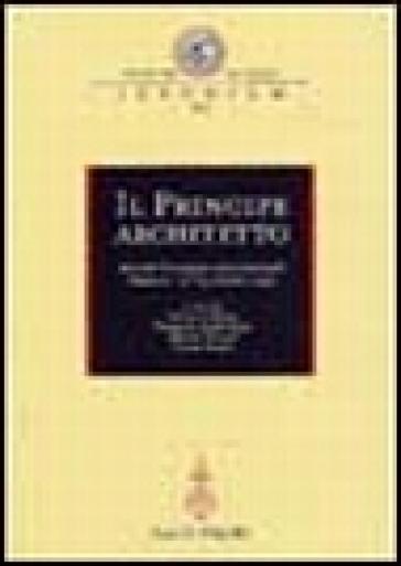 Il principe architetto. Atti del Convegno internazionale (Mantova, 21-23 ottobre 1999) - F. P. Fiore |