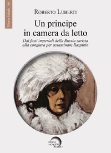 Un principe in camera da letto. Dai fasti imperiali della Russia zarista alla congiura per assassinare Rasputin - Roberto Luberti pdf epub