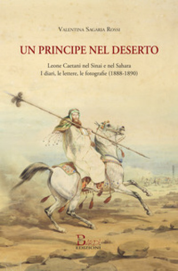 Un principe nel deserto. Leone Caetani nel Sinai e nel Sahara. I diari, le lettere, le fotografie (1888-1890) - Valentina Sagaria Rossi |