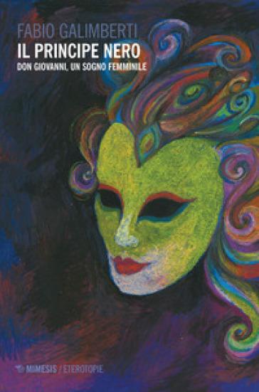 Il principe nero. Don Giovanni, un sogno femminile - Fabio Galimberti  