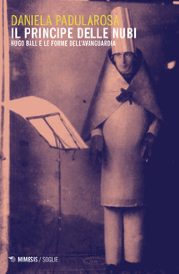 Il principe delle nubi. Hugo Ball e le forme dell'avanguardia - Daniela Padularosa | Thecosgala.com