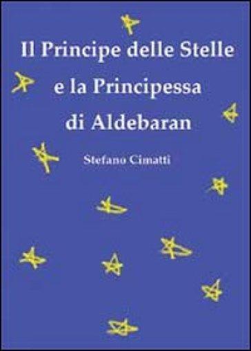 Il principe delle stelle e la principessa di Aldebaran - Stefano Cimatti |