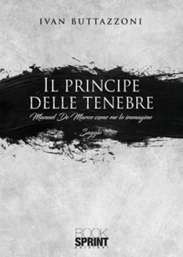Il principe delle tenebre. Manuel De Marco come me lo immagino - Ivan Buttazzoni  