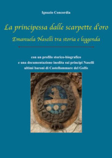 La principessa dalle scarpette d'oro. Emanuela Naselli tra storia e leggenda - Ignazio Salvatore Concordia |