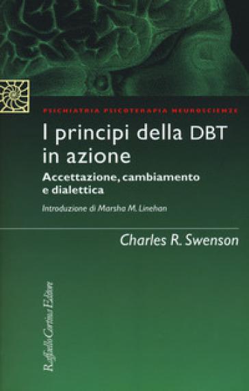 I principi della DBT in azione. Accettazione, cambiamento e dialettica - Charles R. Swenson |