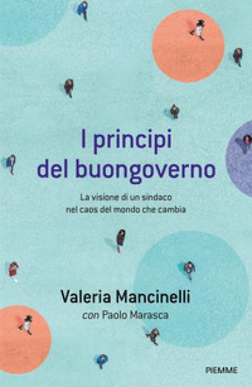 I principi del buongoverno. La visione di un sindaco nel caos del mondo che cambia - Valeria Mancinelli | Jonathanterrington.com