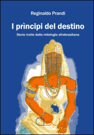 I prìncipi del destino. Storie tratte dalla mitologia afrobrasiliana - Reginaldo Prandi | Rochesterscifianimecon.com