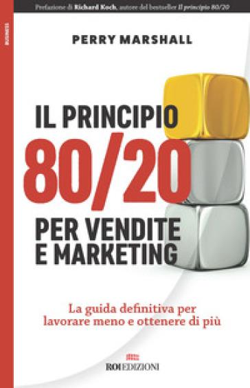 Il principio 80/20 per vendite e marketing. La guida definitiva per lavorare meno e ottenere di più - Perry Marshall  