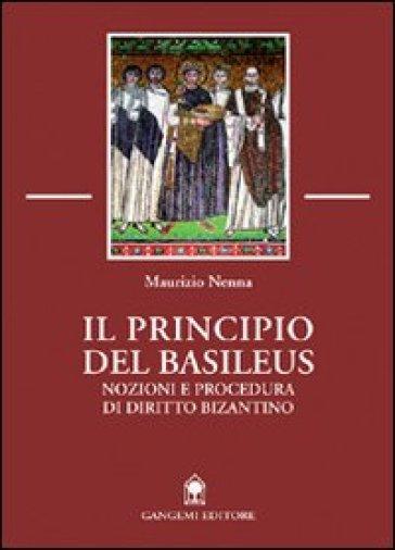 Il principio del Basileus. Nozioni e procedura di diritto bizantino - Maurizio Nenna   Rochesterscifianimecon.com