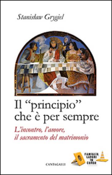 Il «principio» che è per sempre. L'incontro, l'amore, il sacramento del matrimonio - Stanislaw Grygiel |