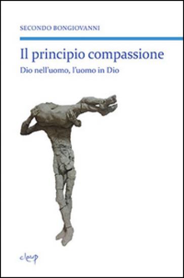 Il principio compassione. Dio nell'uomo, l'uomo in Dio - Secondo Bongiovanni |