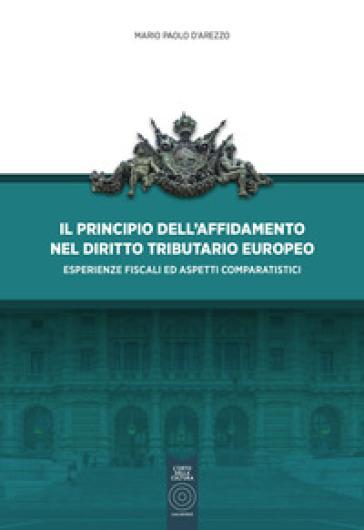 Il principio dell'affidamento nel diritto tributario europeo. Esperienze fiscali ed aspetti comparatistici - Mario Paolo D'Arezzo | Rochesterscifianimecon.com
