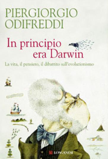 In principio era Darwin. La vita, il pensiero, il dibattito sull'evoluzionismo - Piergiorgio Odifreddi | Rochesterscifianimecon.com