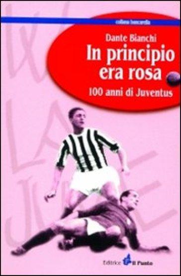 In principio era rosa: 100 anni di Juventus - Dante Bianchi |