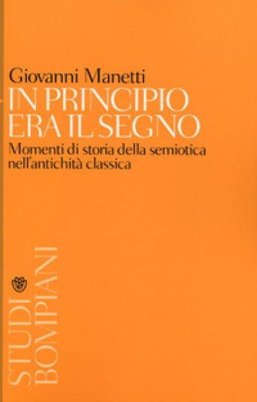 In principio era il segno. Momenti di storia della semiotica nell'antichità classica - Giovanni Manetti  