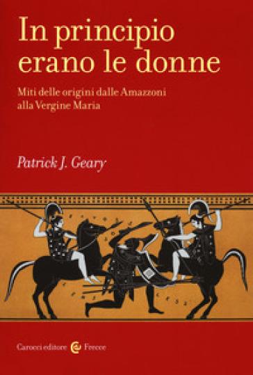In principio erano le donne. Miti delle origini dalle Amazzoni alla Vergine Maria - Patrick J. Geary | Thecosgala.com