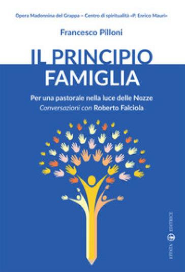 Il principio famiglia. Per una pastorale nella luce delle nozze. Conversazioni con Roberto Falciola - Francesco Pilloni |