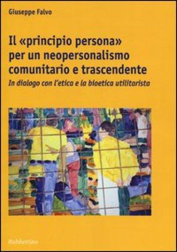 Il «principio persona» per un neopersonalismo comunitario e trascendente. In dialogo con l'etica e la bioetica utilitaristica - Giuseppe Falvo  