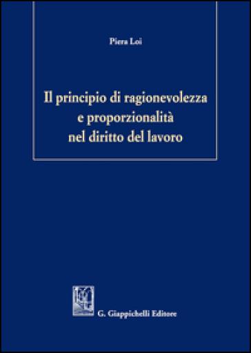 Il principio di ragionevolezza e proporzionalità nel diritto del lavoro - Piera Loi |