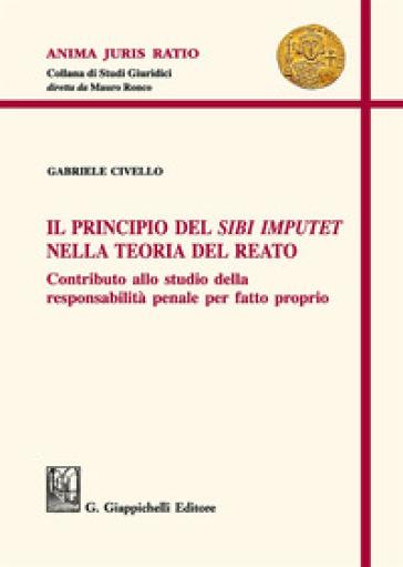 Il principio del «sibi imputet» nella teoria del reato. Contributo allo studio della responsabilità penale per fatto proprio - Gabriele Civello |