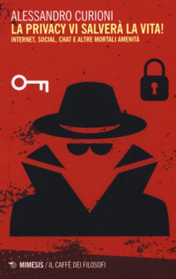 La privacy vi salverà la vita. Internet, social, chat e altre mortali amenità - Alessandro Curioni |