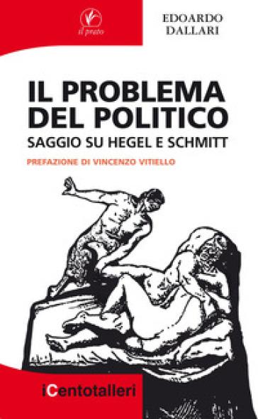 Il problema del politico. Saggio su Hegel e Schmitt - Edoardo Dallari   Rochesterscifianimecon.com
