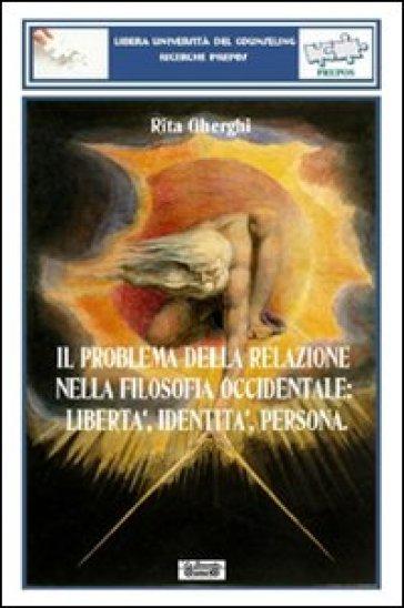 Il problema della relazione nella filosofia occidentale. Libertà, identità, persona - Rita Gherghi  