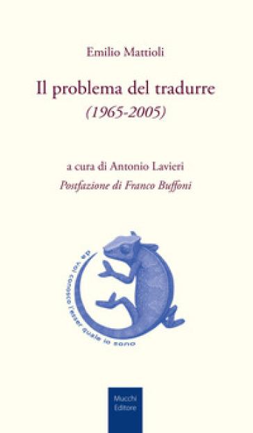 Il problema del tradurre (1965-2005) - Emilio Mattioli |