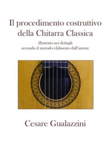 Il procedimento costruttivo della chitarra classica. Libro illustrato nei dettagli secondo il metodo elaborato dall'autore. Ediz. a spirale - Cesare Gualazzini | Thecosgala.com