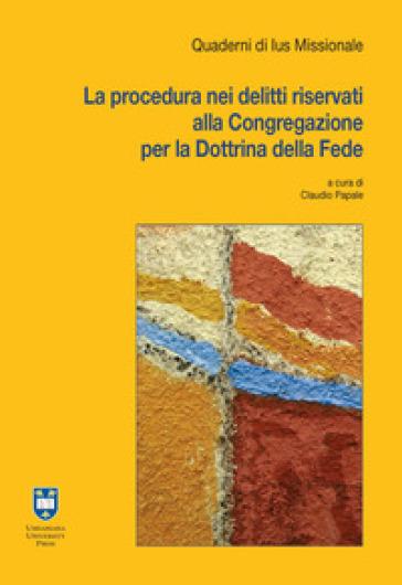 La procedura nei delitti riservati alla Congregazione per la Dottrina della Fede - C. Papale | Thecosgala.com