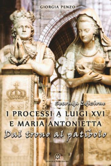 I processi a Luigi XVI e Maria Antonietta. Dal trono al patibolo - Giorgia Penzo |