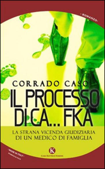 Il processo di Ca...Fka. La strana vicenda giudiziaria di un medico di famiglia - Corrado Caso |