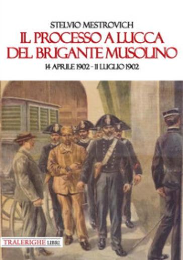 Il processo a Lucca del brigante Musolino (14 aprile 1902-11 luglio 1902) - Stelvio Mestrovich |