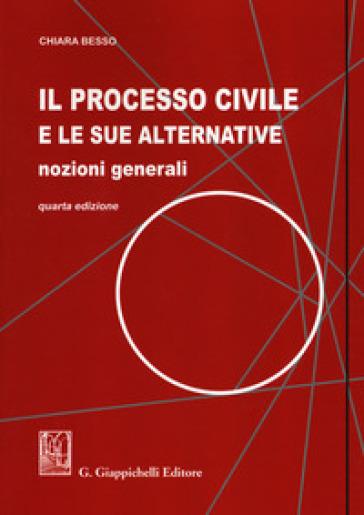 Il processo civile e le sue alternative. Nozioni generali - Chiara Besso |