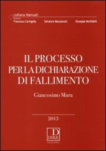 Il processo per la dichiarazione di fallimento - Giancosimo Mura  