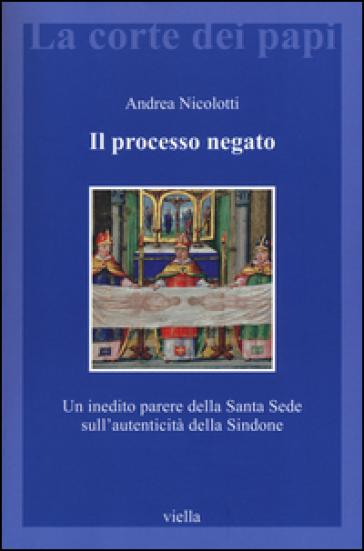 Il processo negato. Un inedito parere della Santa Sede sull'autenticità della Sindone - Andrea Nicolotti   Rochesterscifianimecon.com
