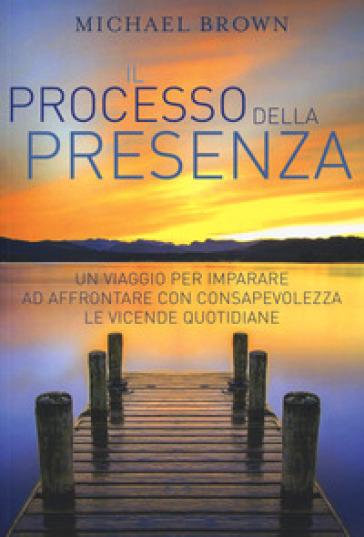 Il processo della presenza. Un viaggio per imparare ad affrontare con consapevolezza le vicende quotidiane - Michael Brown |